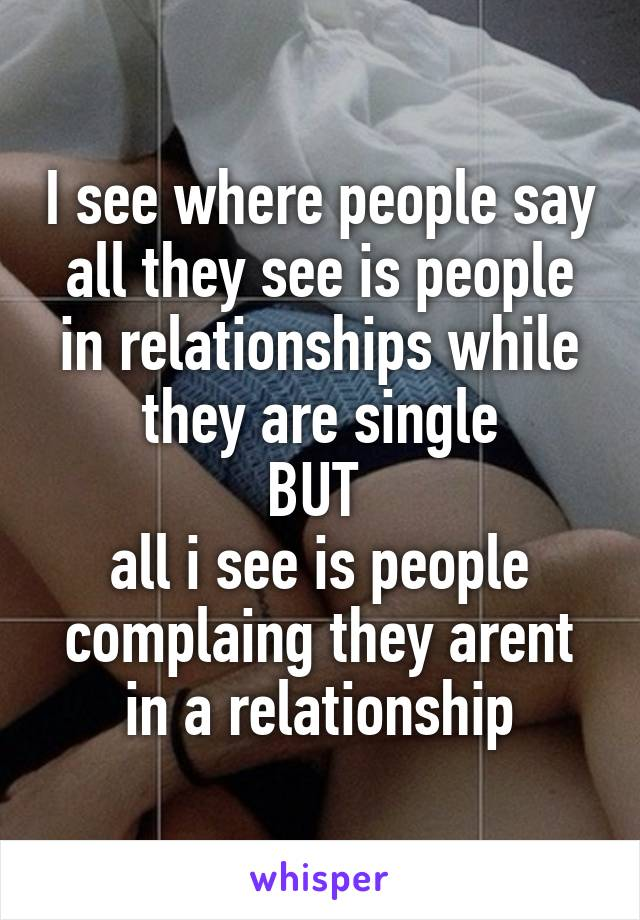I see where people say all they see is people in relationships while they are single BUT  all i see is people complaing they arent in a relationship