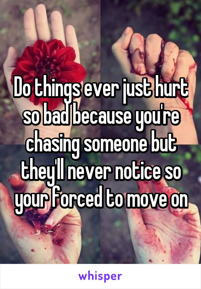 Do things ever just hurt so bad because you're chasing someone but they'll never notice so your forced to move on