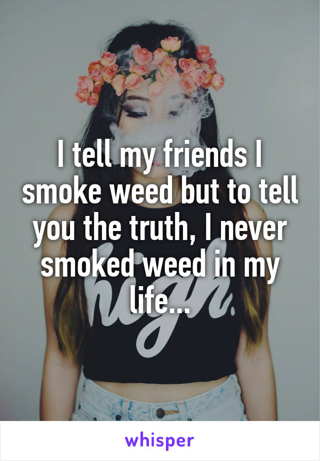 I tell my friends I smoke weed but to tell you the truth, I never smoked weed in my life...