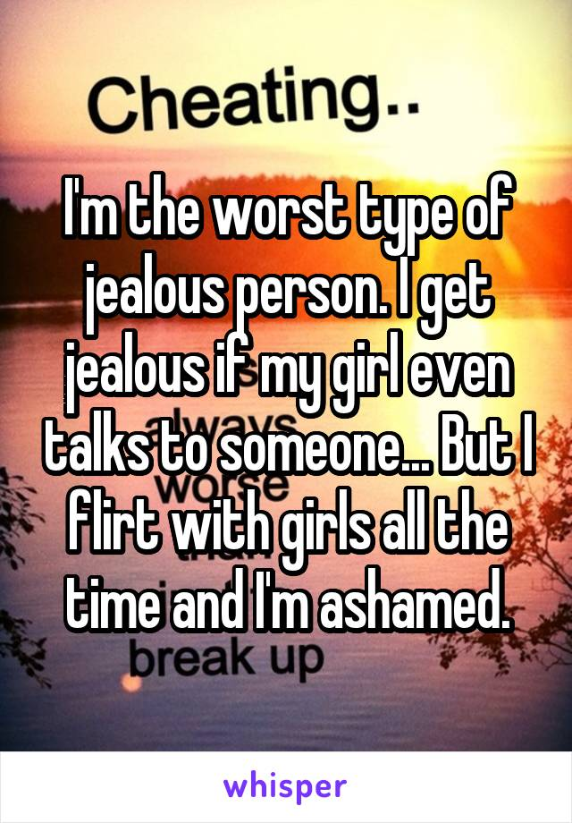 I'm the worst type of jealous person. I get jealous if my girl even talks to someone... But I flirt with girls all the time and I'm ashamed.
