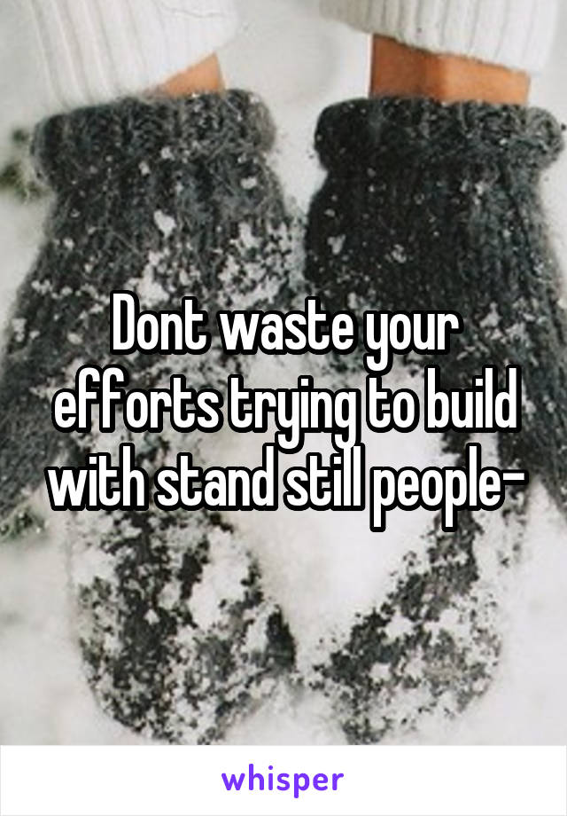 Dont waste your efforts trying to build with stand still people-