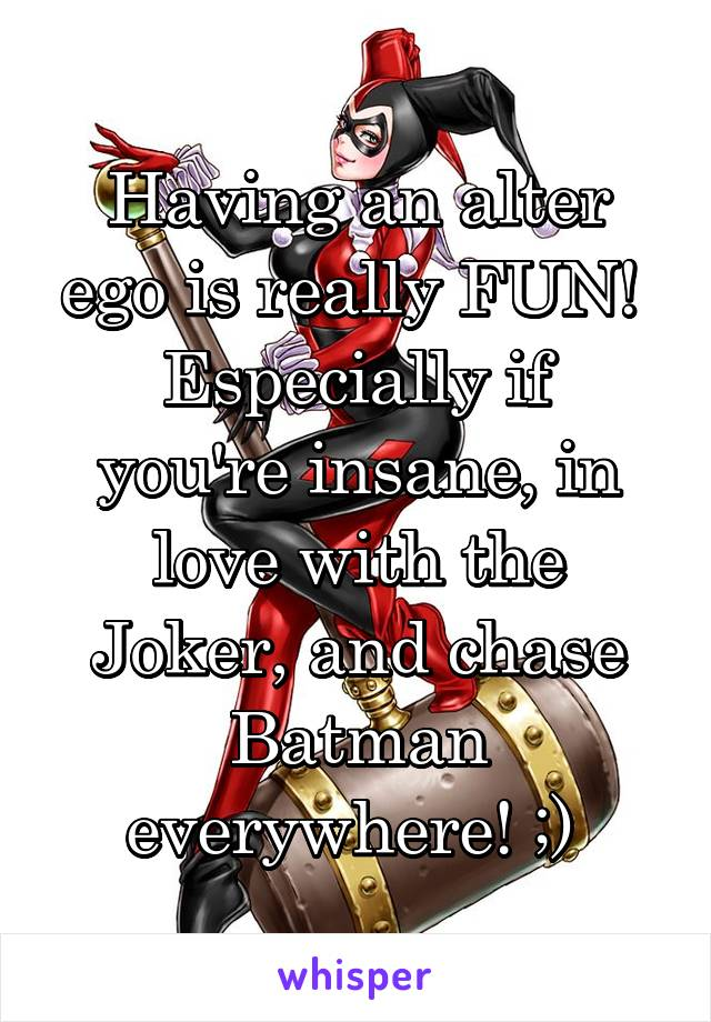 Having an alter ego is really FUN!  Especially if you're insane, in love with the Joker, and chase Batman everywhere! ;)