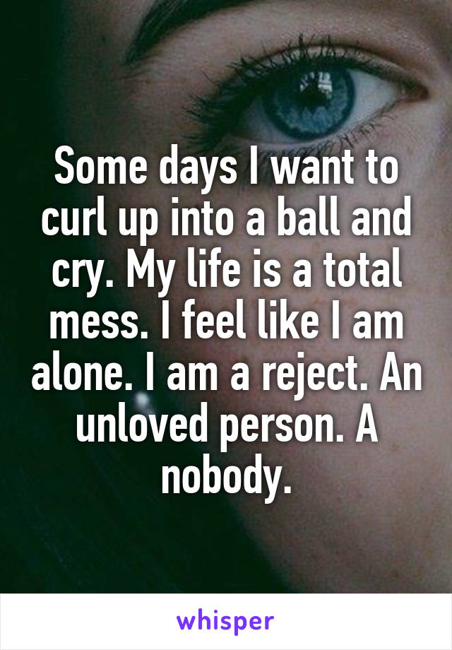 Some days I want to curl up into a ball and cry. My life is a total mess. I feel like I am alone. I am a reject. An unloved person. A nobody.