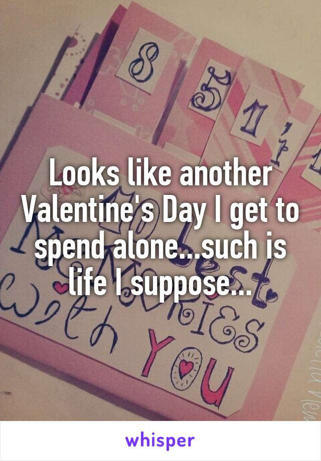 Looks like another Valentine's Day I get to spend alone...such is life I suppose...