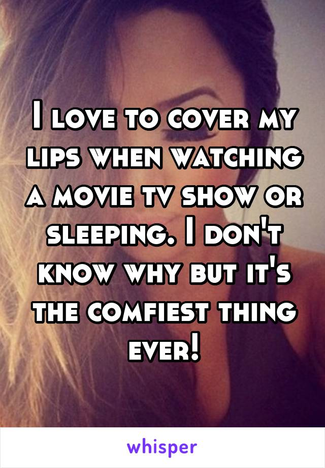 I love to cover my lips when watching a movie tv show or sleeping. I don't know why but it's the comfiest thing ever!