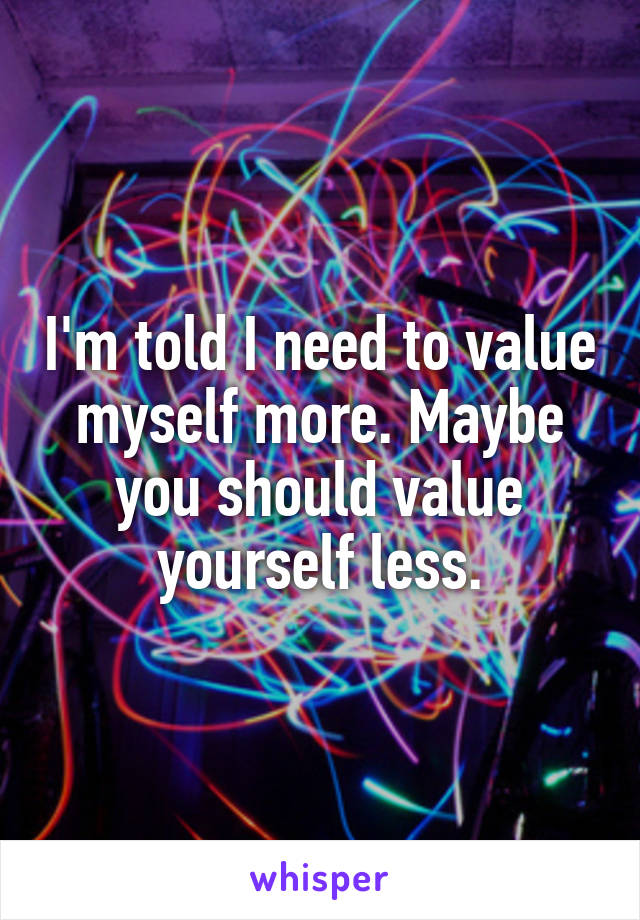 I'm told I need to value myself more. Maybe you should value yourself less.