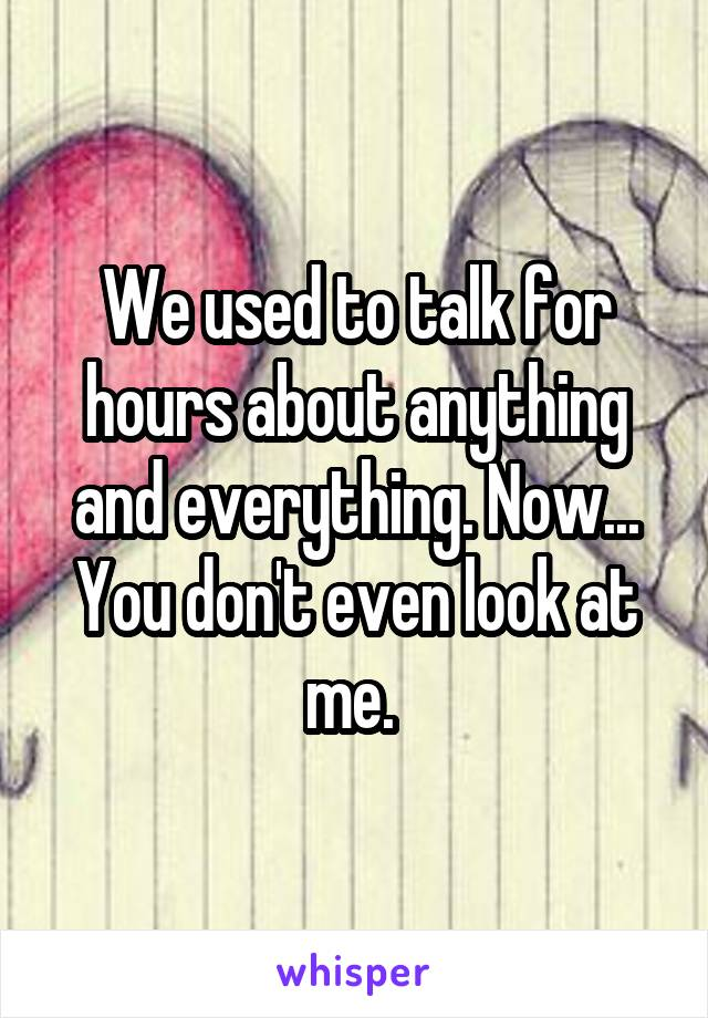 We used to talk for hours about anything and everything. Now... You don't even look at me.