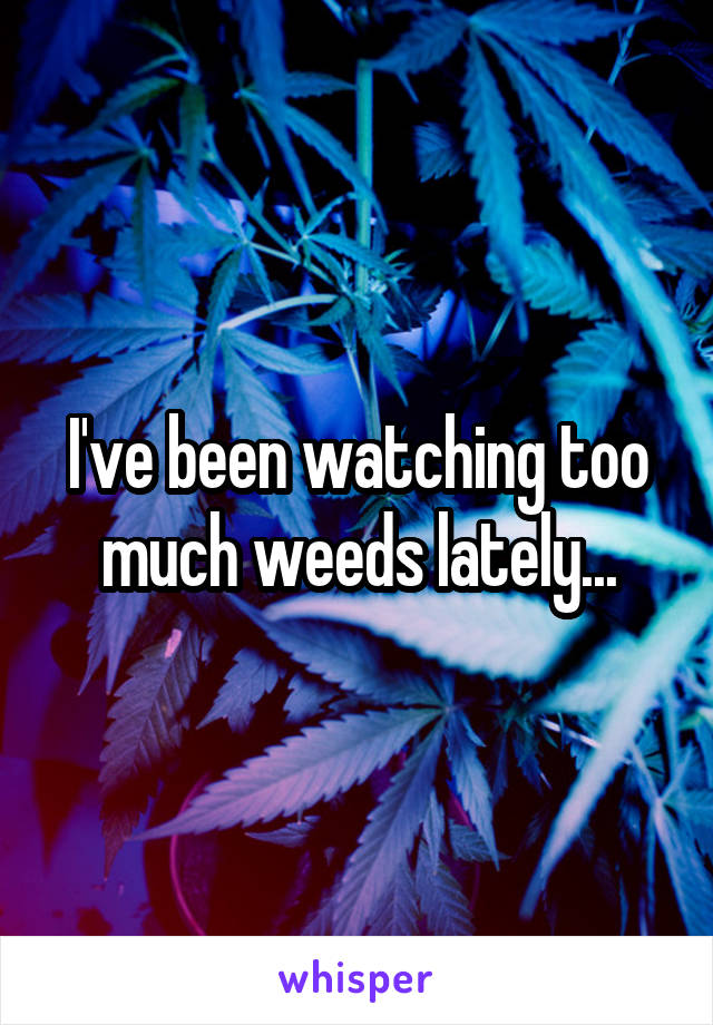 I've been watching too much weeds lately...