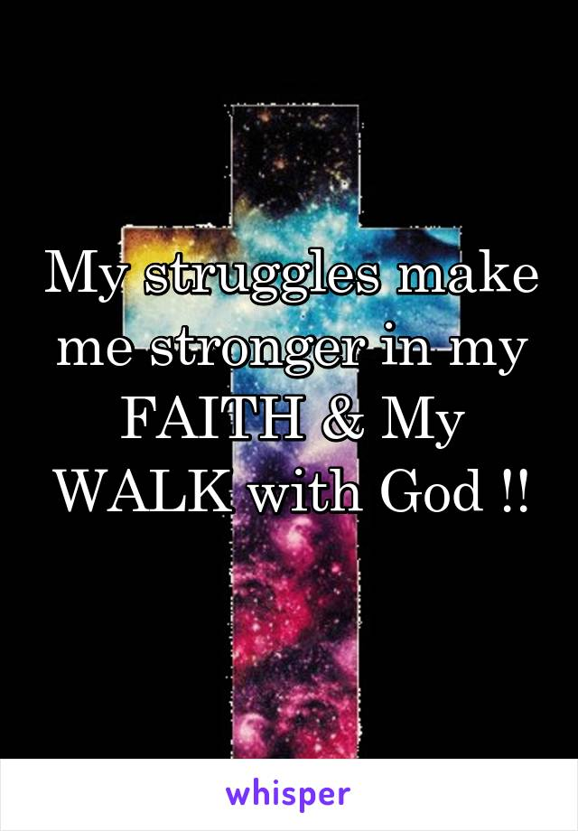 My struggles make me stronger in my FAITH & My WALK with God !!