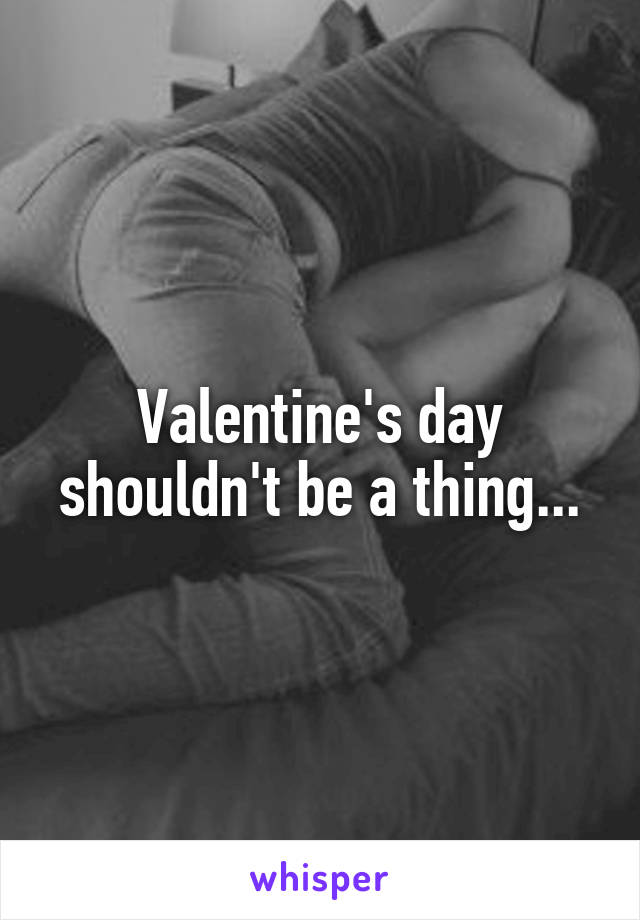 Valentine's day shouldn't be a thing...