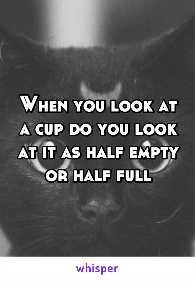 When you look at a cup do you look at it as half empty or half full