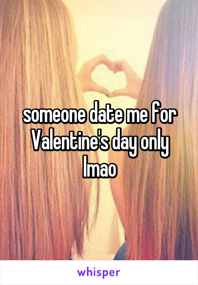 someone date me for Valentine's day only lmao