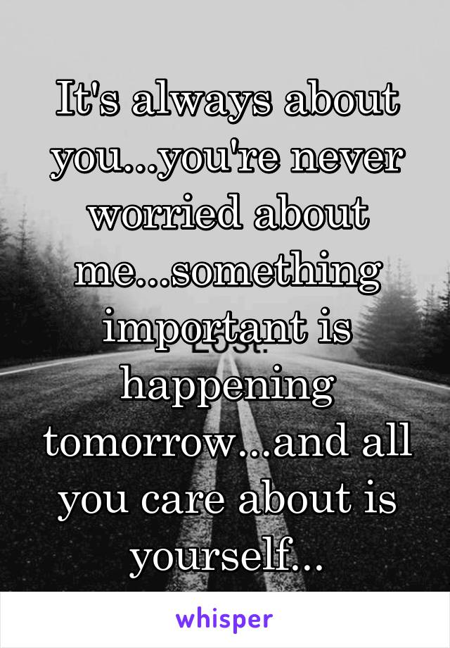 It's always about you...you're never worried about me...something important is happening tomorrow...and all you care about is yourself...