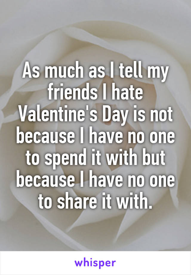 As much as I tell my friends I hate Valentine's Day is not because I have no one to spend it with but because I have no one to share it with.