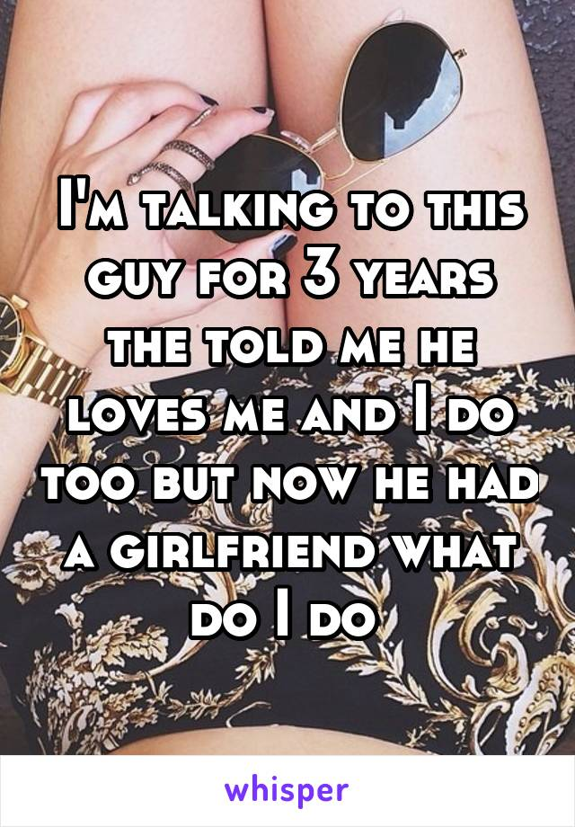I'm talking to this guy for 3 years the told me he loves me and I do too but now he had a girlfriend what do I do