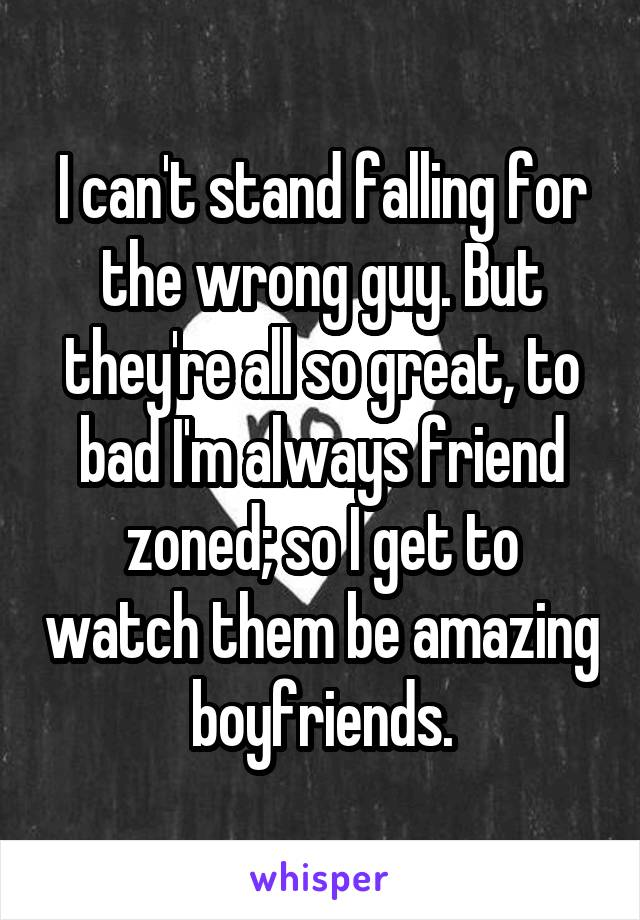 I can't stand falling for the wrong guy. But they're all so great, to bad I'm always friend zoned; so I get to watch them be amazing boyfriends.