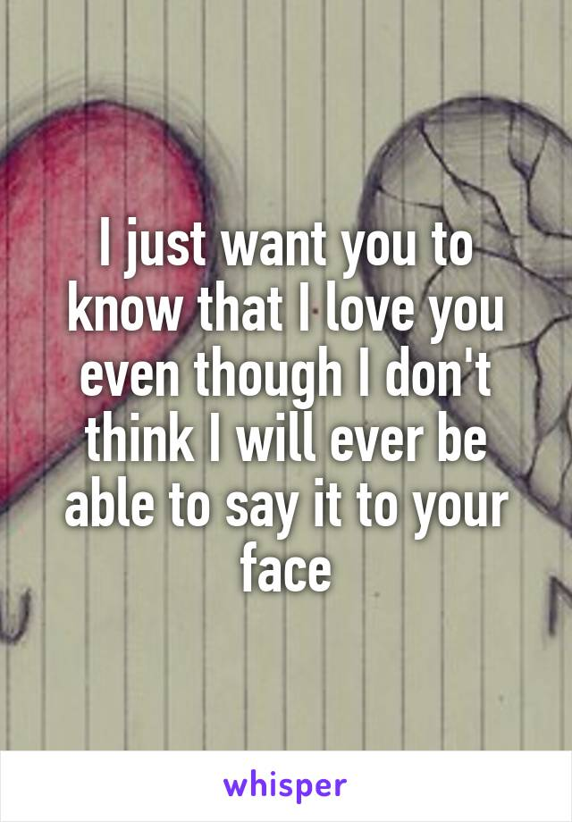 I just want you to know that I love you even though I don't think I will ever be able to say it to your face