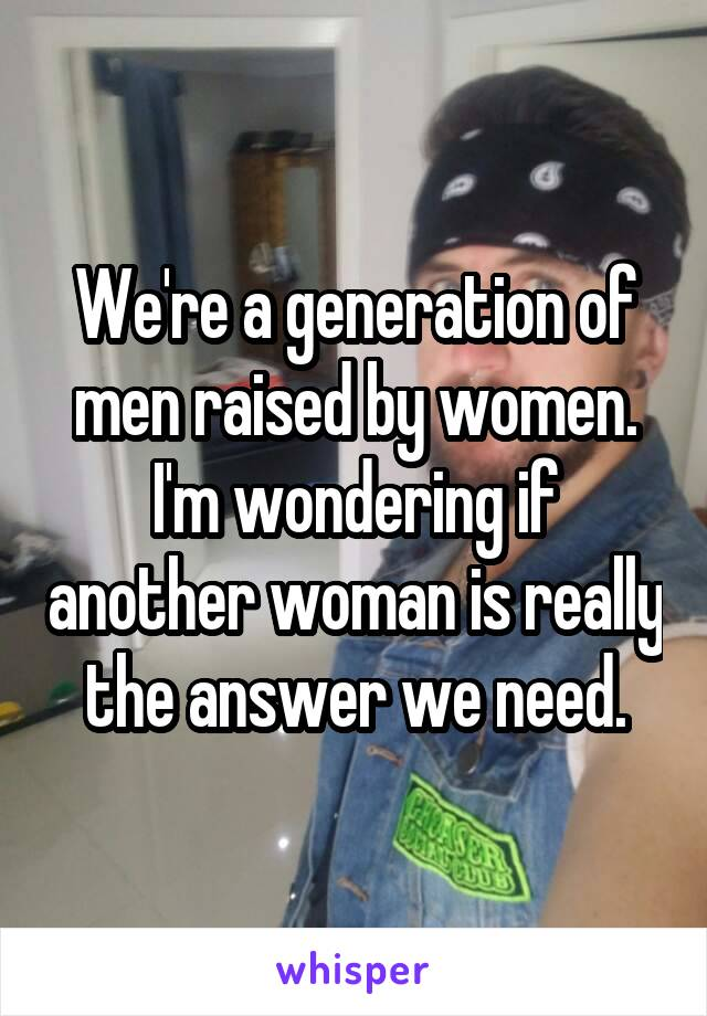 We're a generation of men raised by women. I'm wondering if another woman is really the answer we need.