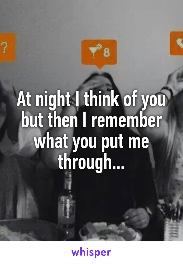 At night I think of you but then I remember what you put me through...