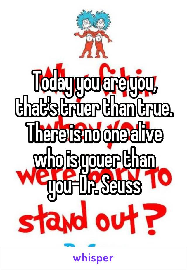 Today you are you, that's truer than true. There is no one alive who is youer than you-Dr. Seuss
