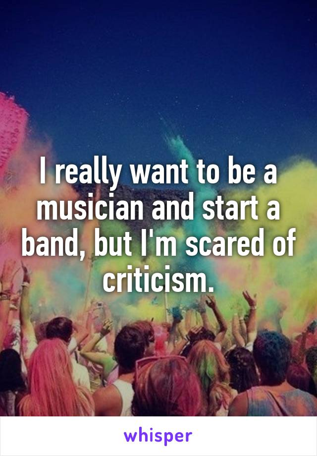 I really want to be a musician and start a band, but I'm scared of criticism.