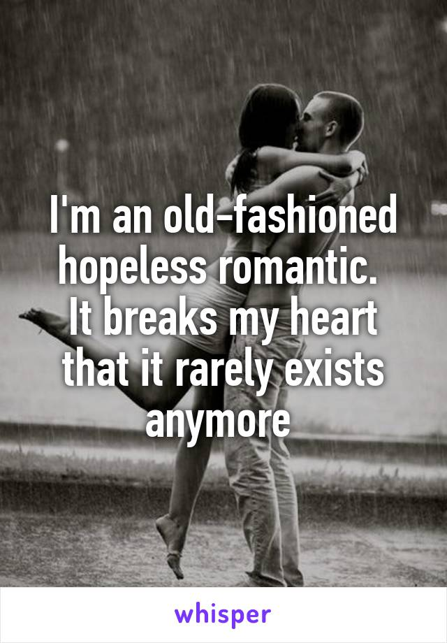 I'm an old-fashioned hopeless romantic.  It breaks my heart that it rarely exists anymore