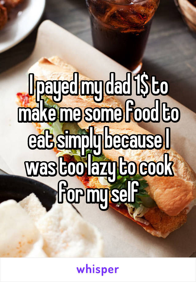 I payed my dad 1$ to make me some food to eat simply because I was too lazy to cook for my self