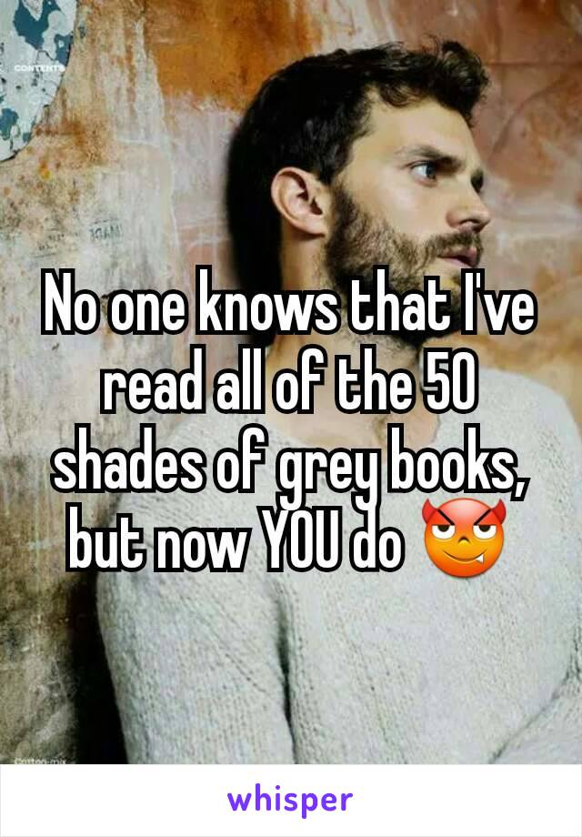 No one knows that I've read all of the 50 shades of grey books, but now YOU do 😈