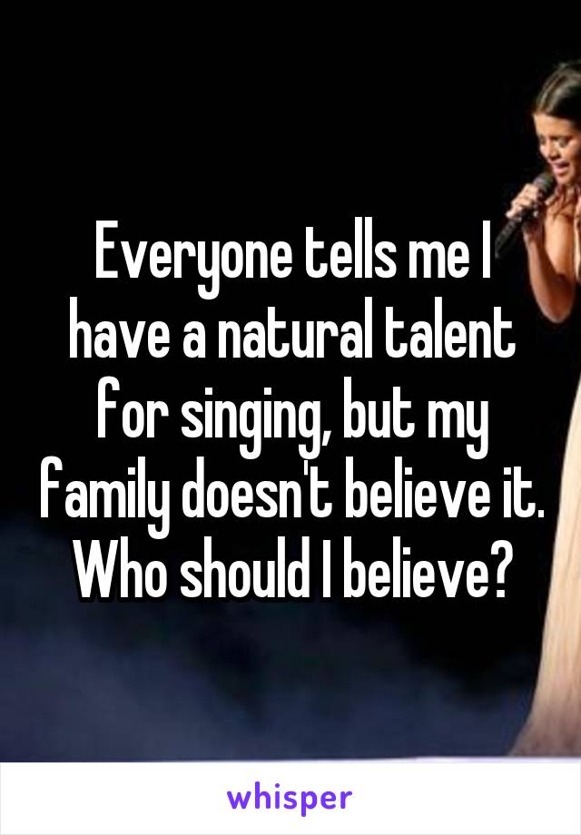 Everyone tells me I have a natural talent for singing, but my family doesn't believe it. Who should I believe?
