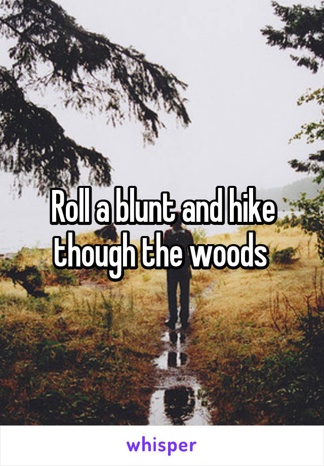 Roll a blunt and hike though the woods
