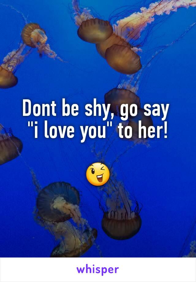 """Dont be shy, go say  """"i love you"""" to her!  😉"""