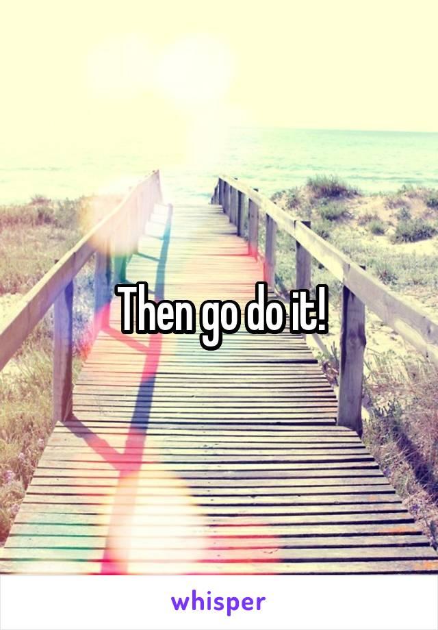 Then go do it!
