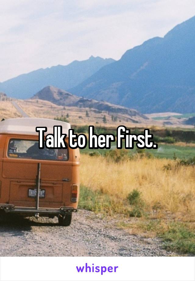Talk to her first.