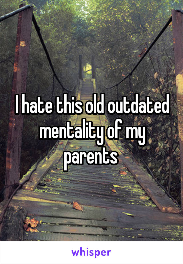 I hate this old outdated mentality of my parents