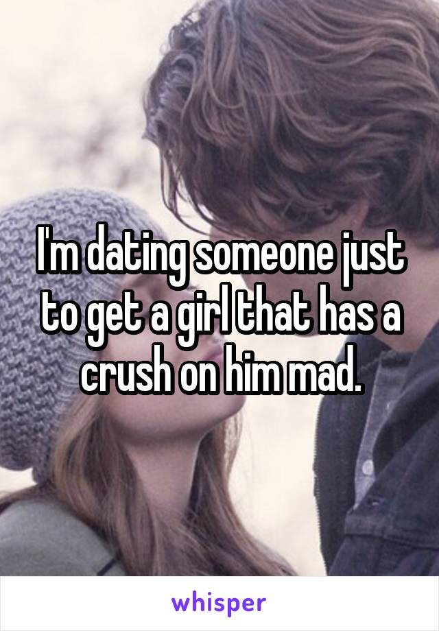 I'm dating someone just to get a girl that has a crush on him mad.