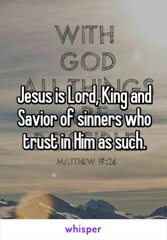 Jesus is Lord, King and Savior of sinners who trust in Him as such.