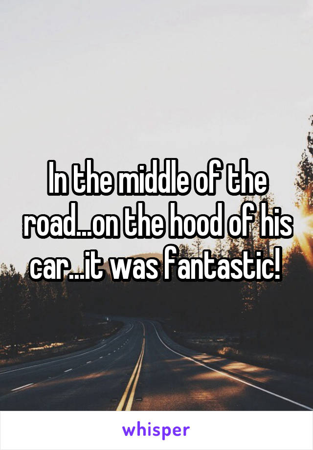 In the middle of the road...on the hood of his car...it was fantastic!