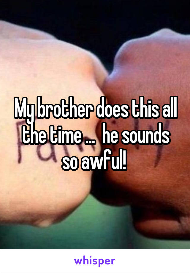 My brother does this all the time ...  he sounds so awful!