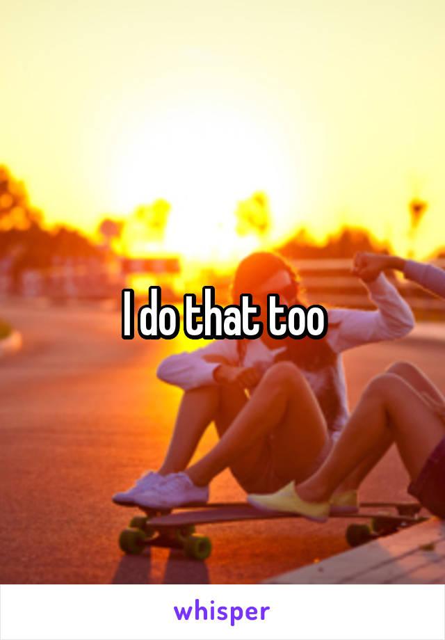 I do that too