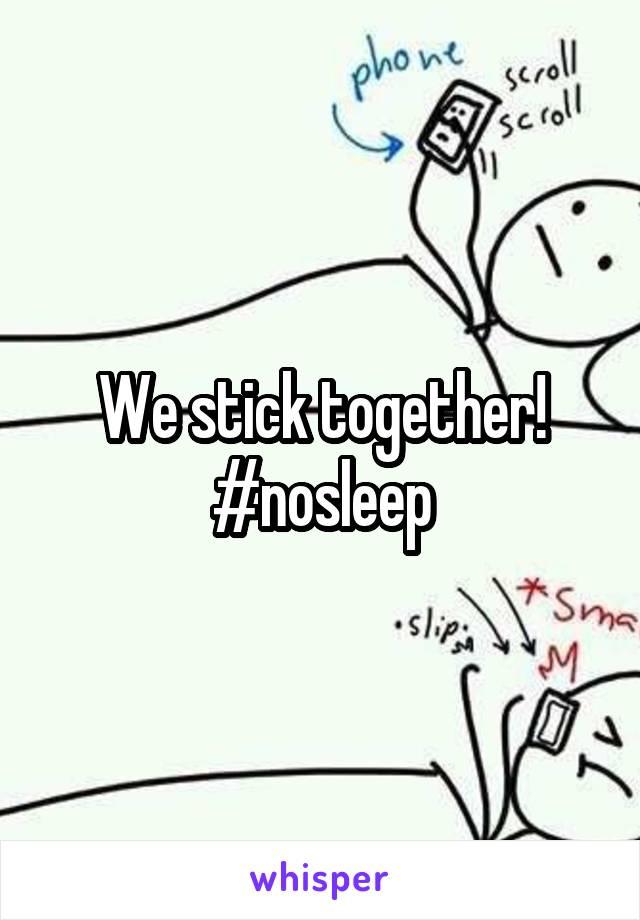 We stick together! #nosleep