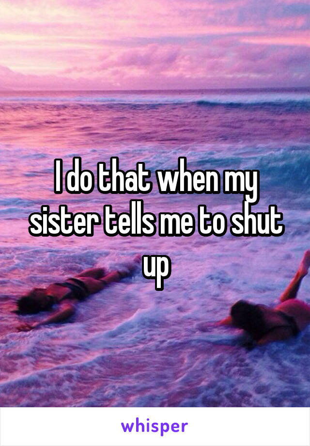 I do that when my sister tells me to shut up