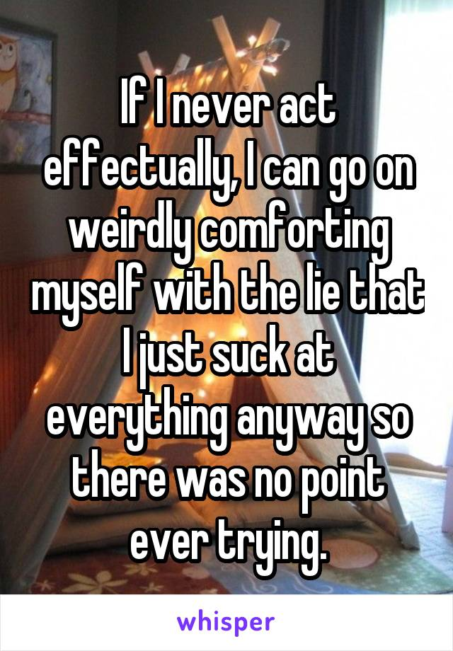 If I never act effectually, I can go on weirdly comforting myself with the lie that I just suck at everything anyway so there was no point ever trying.