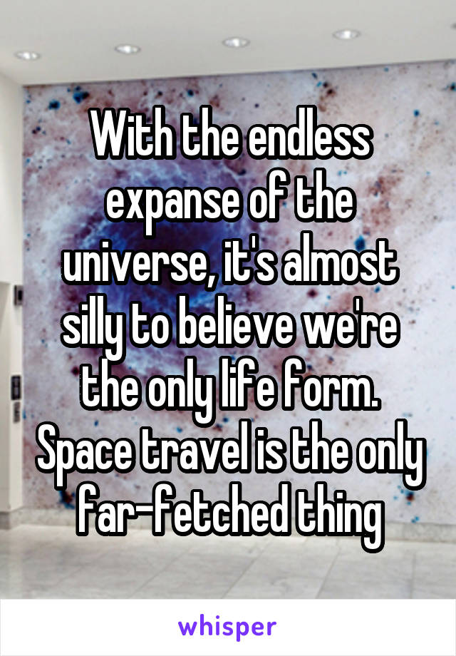 With the endless expanse of the universe, it's almost silly to believe we're the only life form. Space travel is the only far-fetched thing