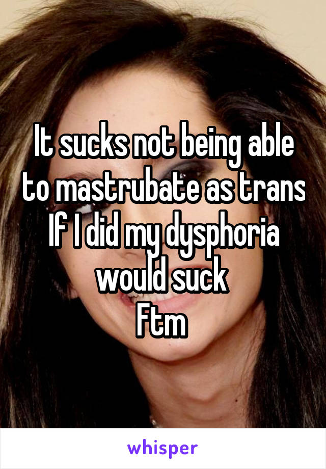 It sucks not being able to mastrubate as trans If I did my dysphoria would suck  Ftm