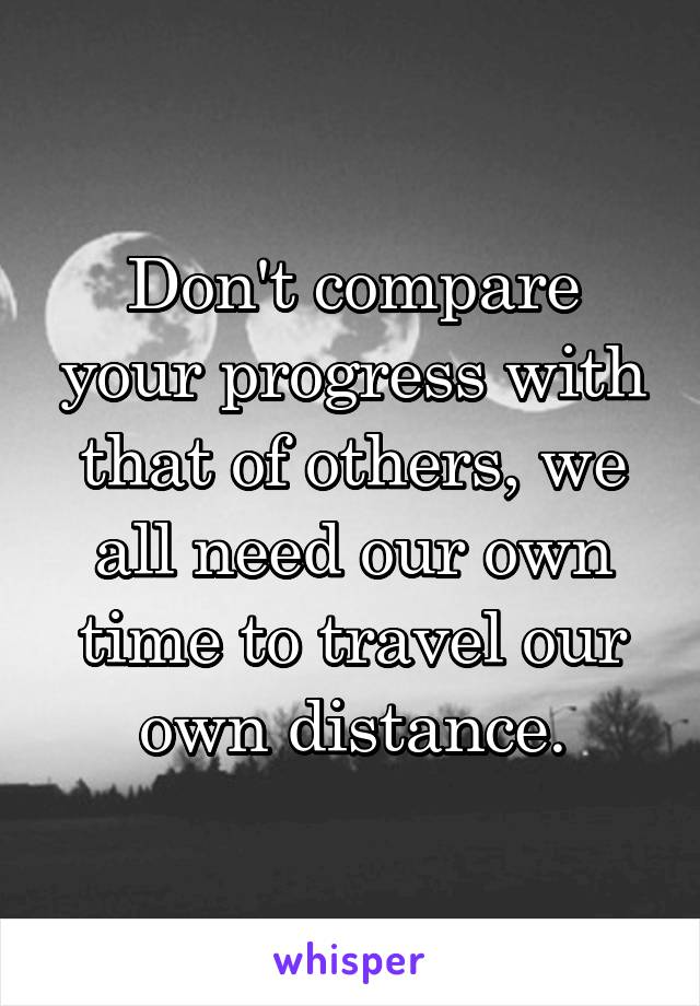 Don't compare your progress with that of others, we all need our own time to travel our own distance.