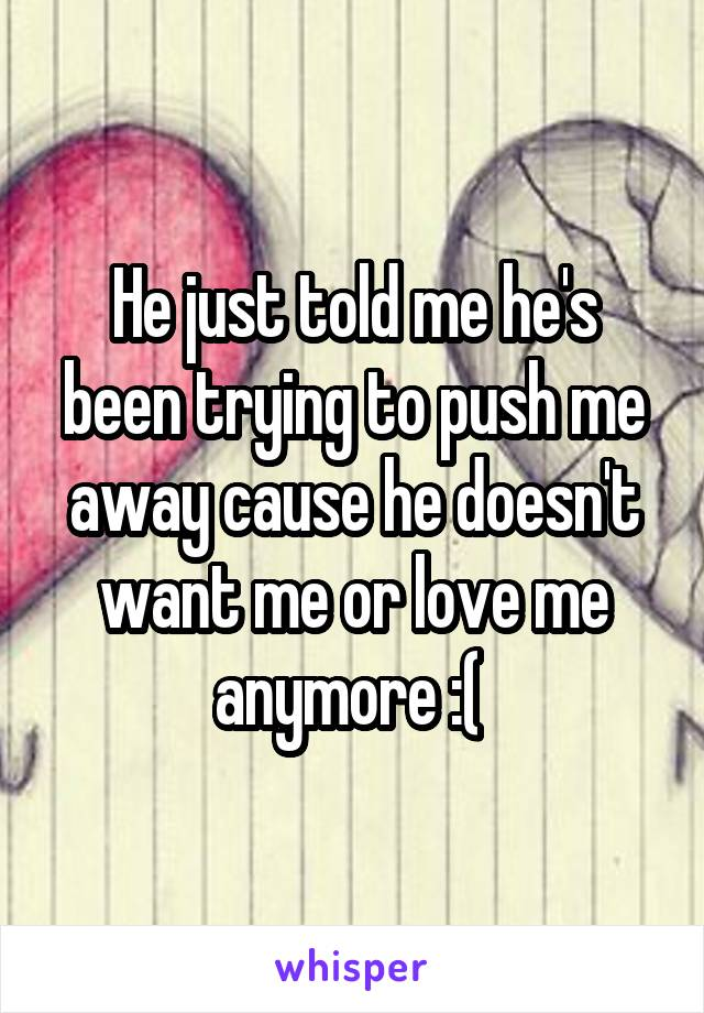 He just told me he's been trying to push me away cause he doesn't want me or love me anymore :(
