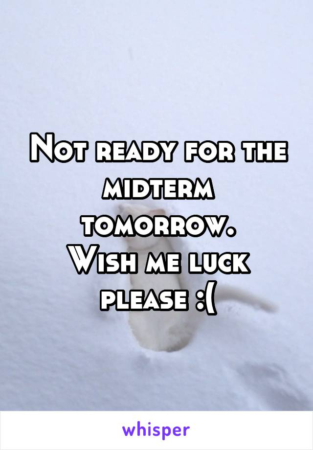 Not ready for the midterm tomorrow. Wish me luck please :(