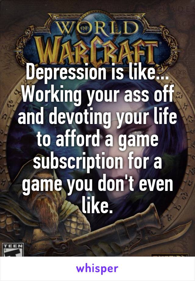 Depression is like... Working your ass off and devoting your life to afford a game subscription for a game you don't even like.