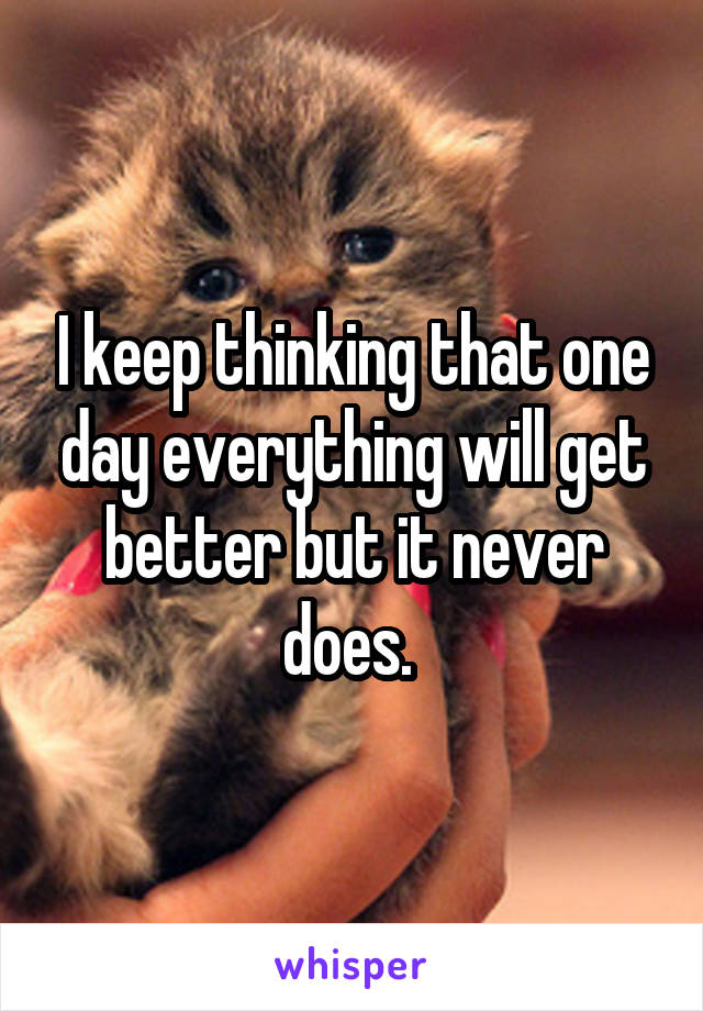 I keep thinking that one day everything will get better but it never does.