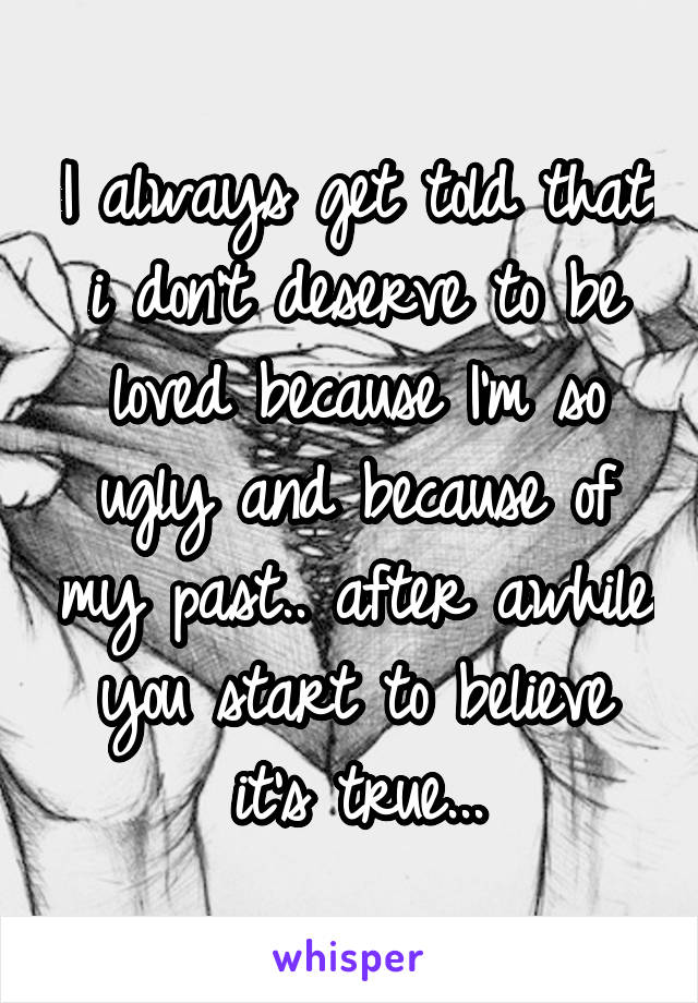 I always get told that i don't deserve to be loved because I'm so ugly and because of my past.. after awhile you start to believe it's true...